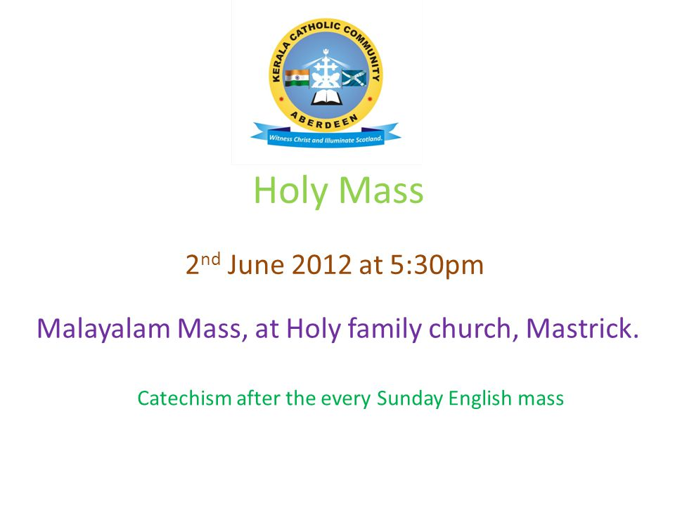 Holy Mass Malayalam Mass, at Holy family church, Mastrick. 2 nd June 2012 at 5:30pm Catechism after the every Sunday English mass