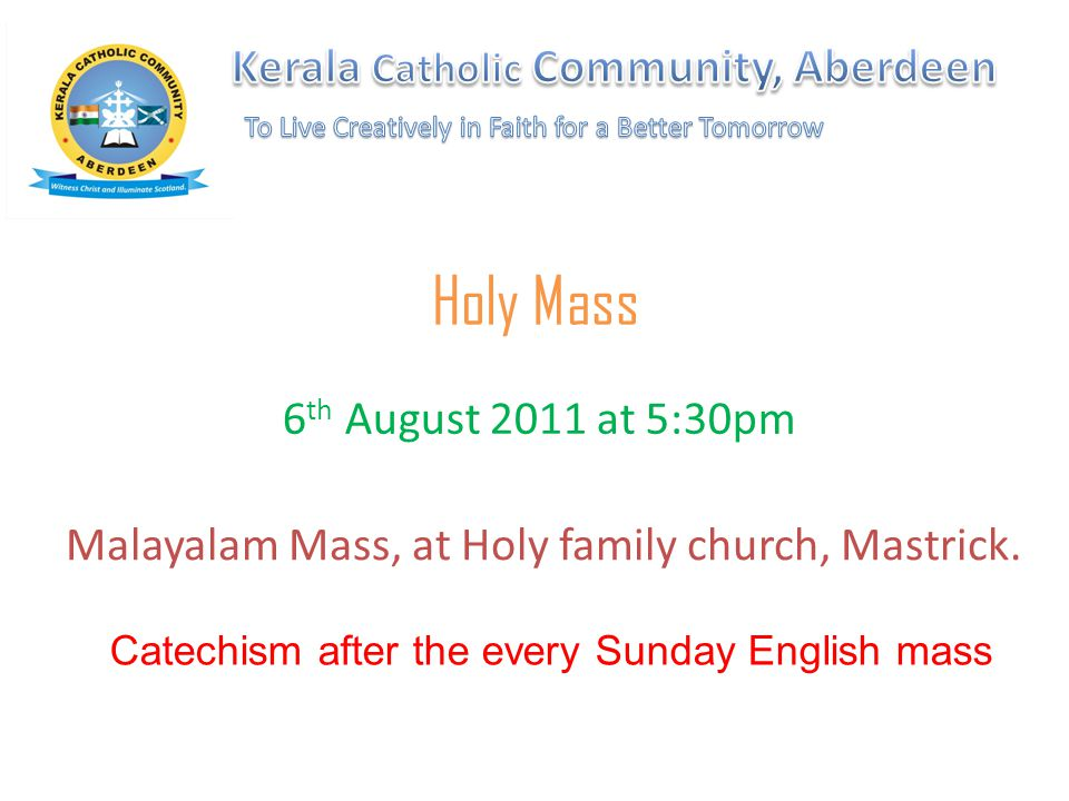 Holy Mass Malayalam Mass, at Holy family church, Mastrick. 6 th August 2011 at 5:30pm Catechism after the every Sunday English mass