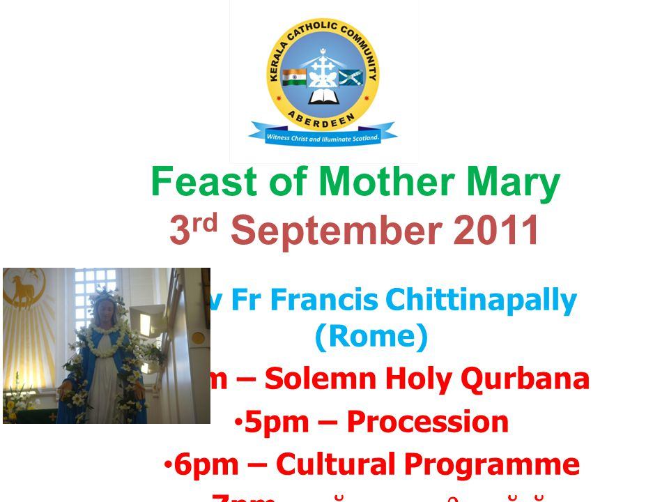 Feast of Mother Mary 3 rd September 2011 Rev Fr Francis Chittinapally (Rome) 3pm – Solemn Holy Qurbana 5pm – Procession 6pm – Cultural Programme 7pm -
