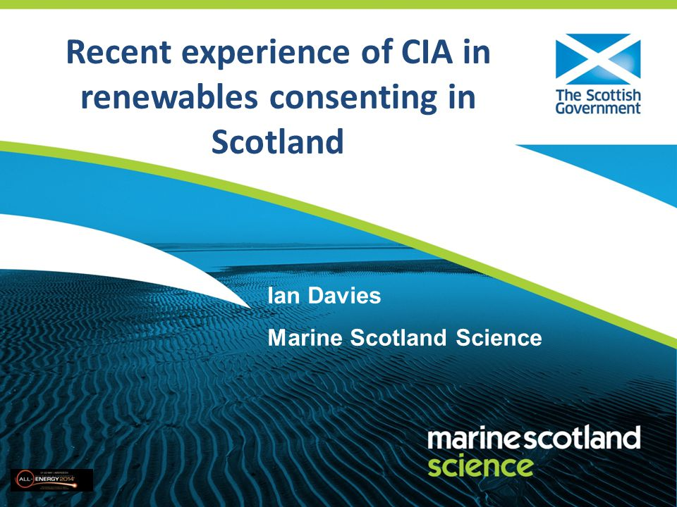 Recent experience of CIA in renewables consenting in Scotland Ian Davies Marine Scotland Science