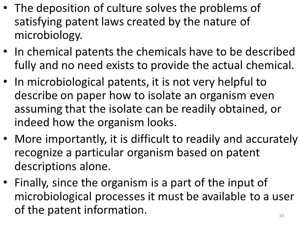 The deposition of culture solves the problems of satisfying patent laws created by the nature of microbiology. In chemical patents the chemicals have