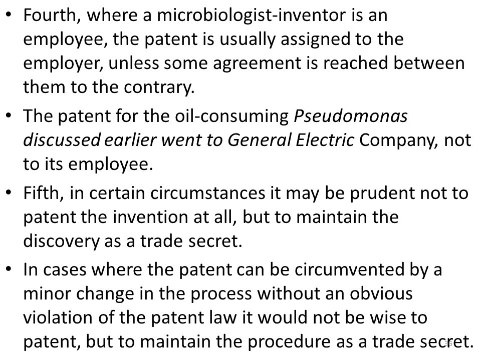 Fourth, where a microbiologist-inventor is an employee, the patent is usually assigned to the employer, unless some agreement is reached between them