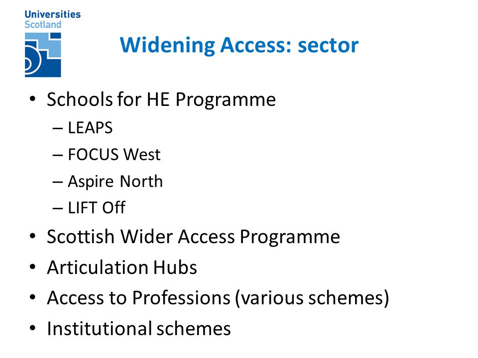Widening Access: sector Schools for HE Programme – LEAPS – FOCUS West – Aspire North – LIFT Off Scottish Wider Access Programme Articulation Hubs Acce