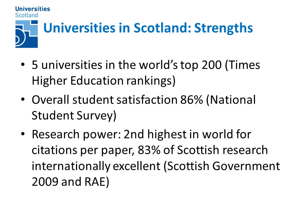 Universities in Scotland: Strengths 5 universities in the world's top 200 (Times Higher Education rankings) Overall student satisfaction 86% (National