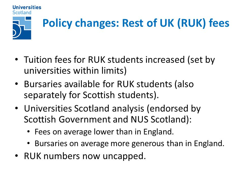 Policy changes: Rest of UK (RUK) fees Tuition fees for RUK students increased (set by universities within limits) Bursaries available for RUK students (also separately for Scottish students).