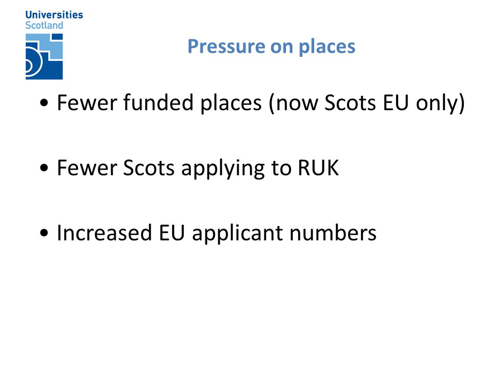 Fewer funded places (now Scots EU only) Fewer Scots applying to RUK Increased EU applicant numbers Pressure on places