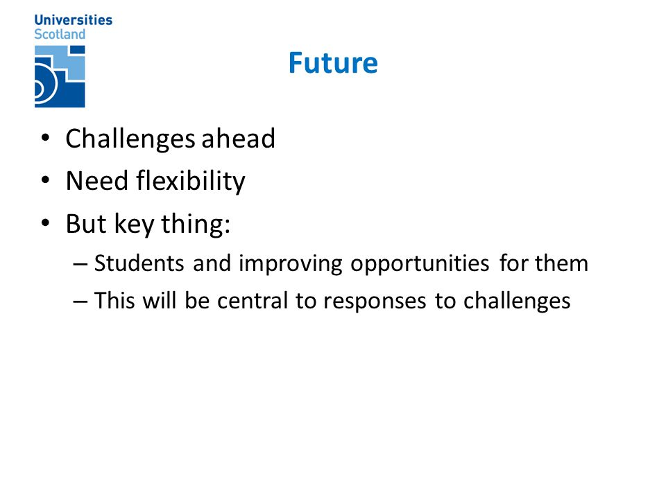 Future Challenges ahead Need flexibility But key thing: – Students and improving opportunities for them – This will be central to responses to challen