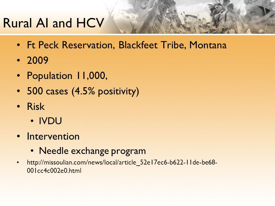 Rural AI and HCV Ft Peck Reservation, Blackfeet Tribe, Montana 2009 Population 11,000, 500 cases (4.5% positivity) Risk IVDU Intervention Needle exchange program http://missoulian.com/news/local/article_52e17ec6-b622-11de-be68- 001cc4c002e0.html