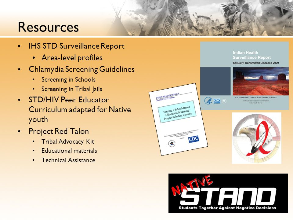 Resources IHS STD Surveillance Report Area-level profiles Chlamydia Screening Guidelines Screening in Schools Screening in Tribal Jails STD/HIV Peer Educator Curriculum adapted for Native youth Project Red Talon Tribal Advocacy Kit Educational materials Technical Assistance