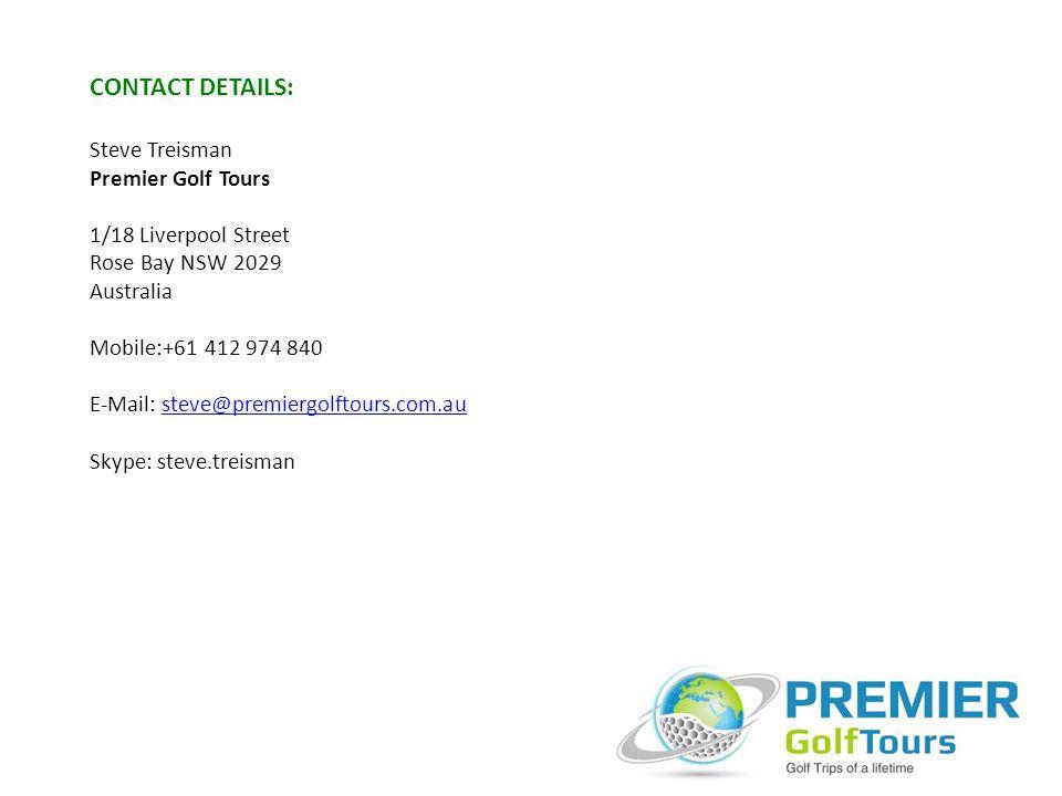 CONTACT DETAILS: Steve Treisman Premier Golf Tours 1/18 Liverpool Street Rose Bay NSW 2029 Australia Mobile:+61 412 974 840 E-Mail: steve@premiergolftours.com.austeve@premiergolftours.com.au Skype: steve.treisman