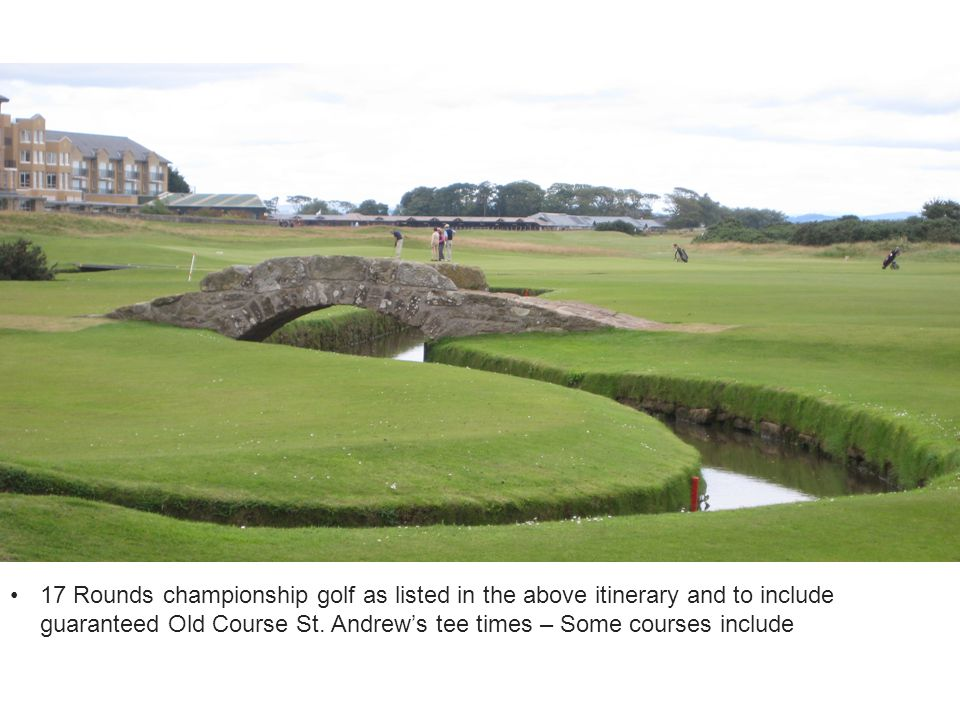 17 Rounds championship golf as listed in the above itinerary and to include guaranteed Old Course St. Andrew's tee times – Some courses include