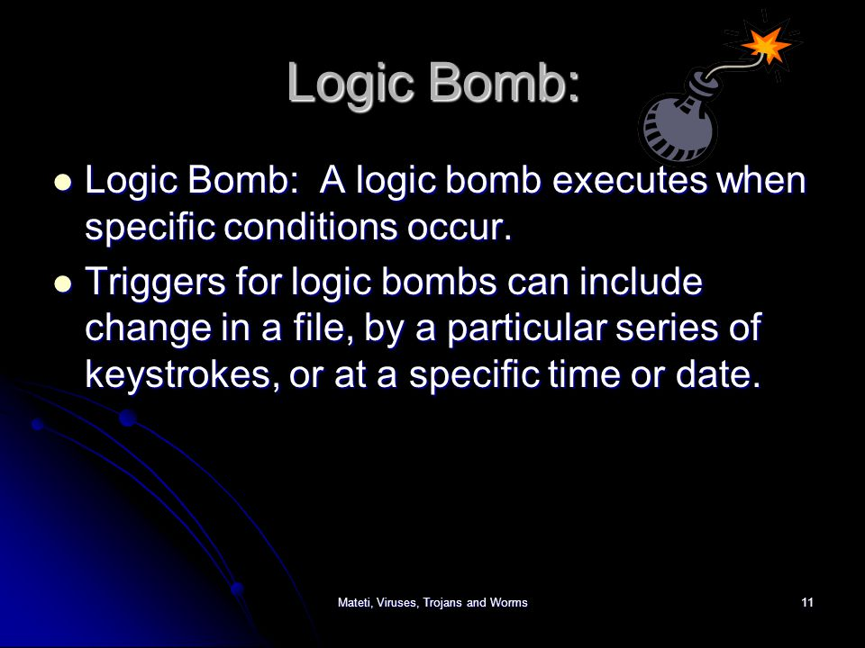 Mateti, Viruses, Trojans and Worms11 Logic Bomb: Logic Bomb: A logic bomb executes when specific conditions occur.