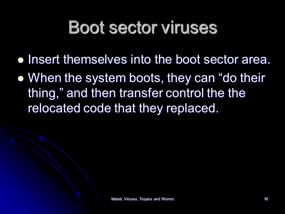 Mateti, Viruses, Trojans and Worms18 Boot sector viruses Insert themselves into the boot sector area.