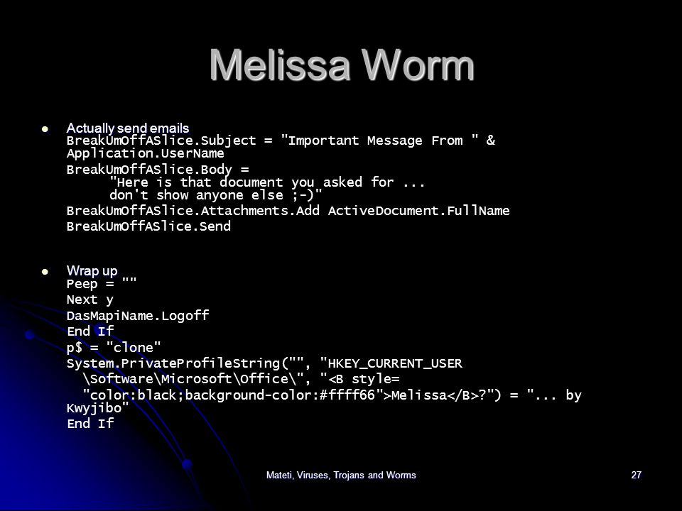 Mateti, Viruses, Trojans and Worms27 Melissa Worm Actually send emails Actually send emails BreakUmOffASlice.Subject = Important Message From & Application.UserName BreakUmOffASlice.Body = Here is that document you asked for...