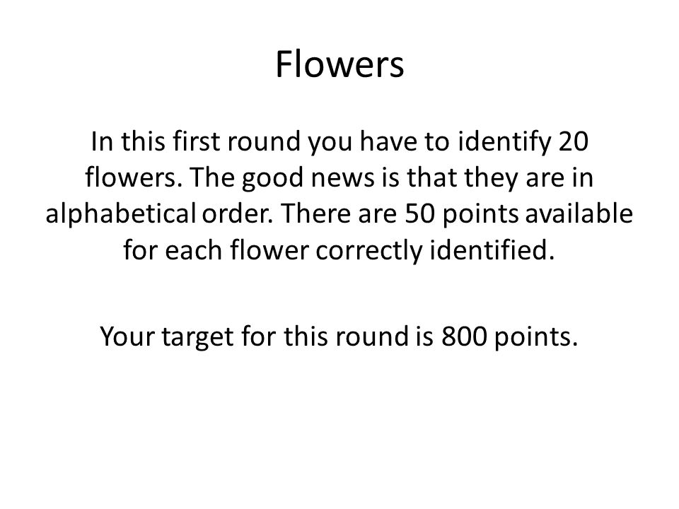 Flowers In this first round you have to identify 20 flowers. The good news is that they are in alphabetical order. There are 50 points available for e