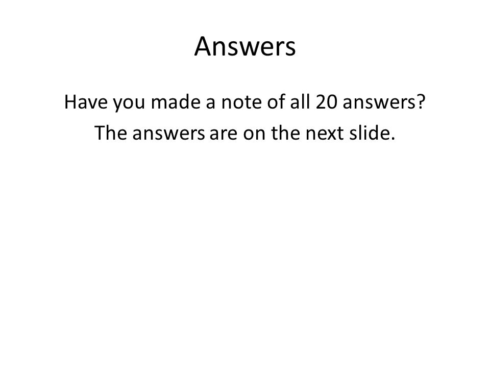 Answers Have you made a note of all 20 answers? The answers are on the next slide.