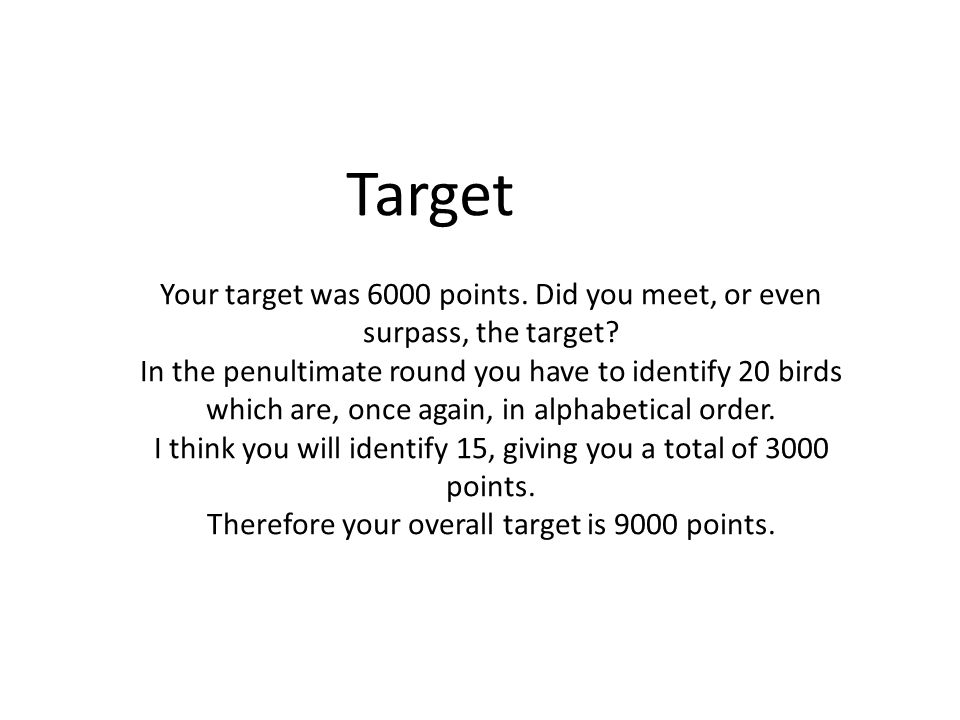 Target Your target was 6000 points. Did you meet, or even surpass, the target? In the penultimate round you have to identify 20 birds which are, once