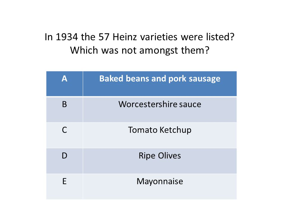 ABaked beans and pork sausage BWorcestershire sauce CTomato Ketchup DRipe Olives EMayonnaise In 1934 the 57 Heinz varieties were listed? Which was not