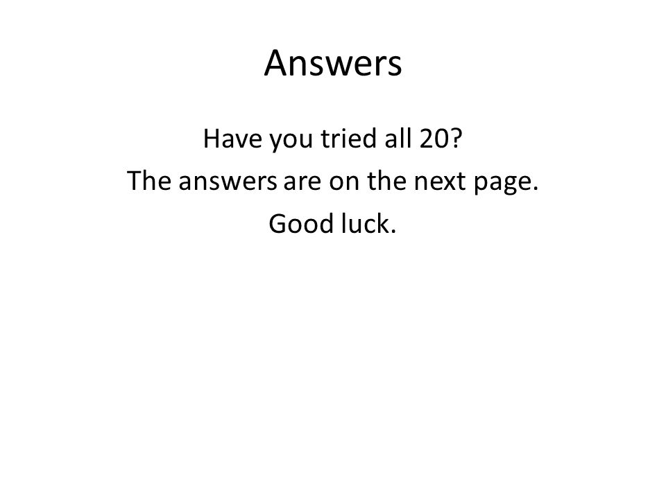 Answers Have you tried all 20? The answers are on the next page. Good luck.