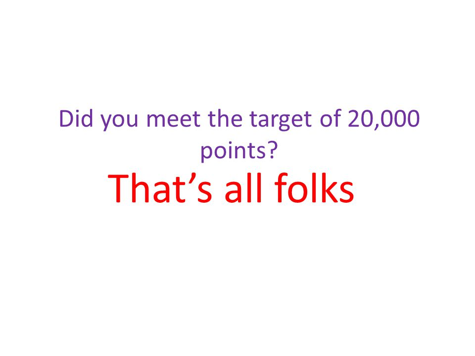 That's all folks Did you meet the target of 20,000 points?