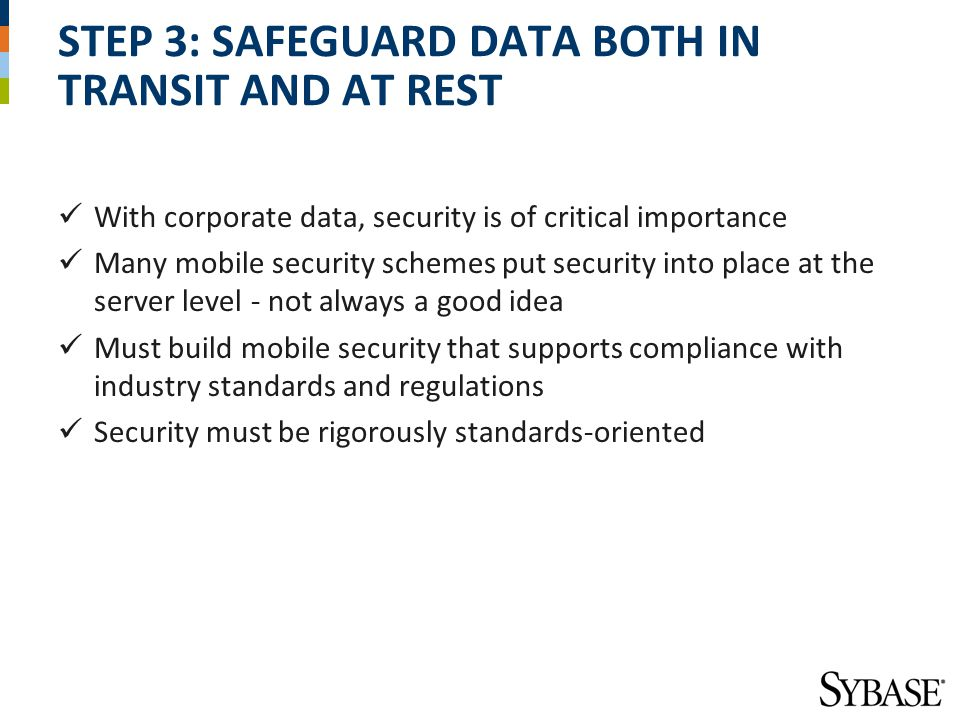 STEP 3: SAFEGUARD DATA BOTH IN TRANSIT AND AT REST With corporate data, security is of critical importance Many mobile security schemes put security into place at the server level - not always a good idea Must build mobile security that supports compliance with industry standards and regulations Security must be rigorously standards-oriented
