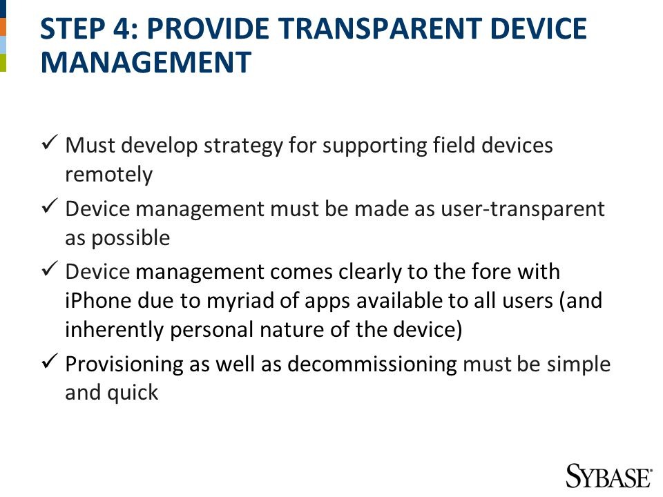 STEP 4: PROVIDE TRANSPARENT DEVICE MANAGEMENT Must develop strategy for supporting field devices remotely Device management must be made as user-transparent as possible Device management comes clearly to the fore with iPhone due to myriad of apps available to all users (and inherently personal nature of the device) Provisioning as well as decommissioning must be simple and quick