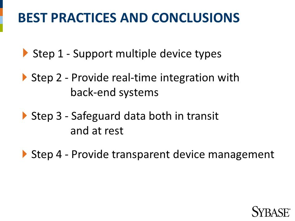 BEST PRACTICES AND CONCLUSIONS  Step 1 - Support multiple device types  Step 2 - Provide real-time integration with back-end systems  Step 3 - Safeguard data both in transit and at rest  Step 4 - Provide transparent device management