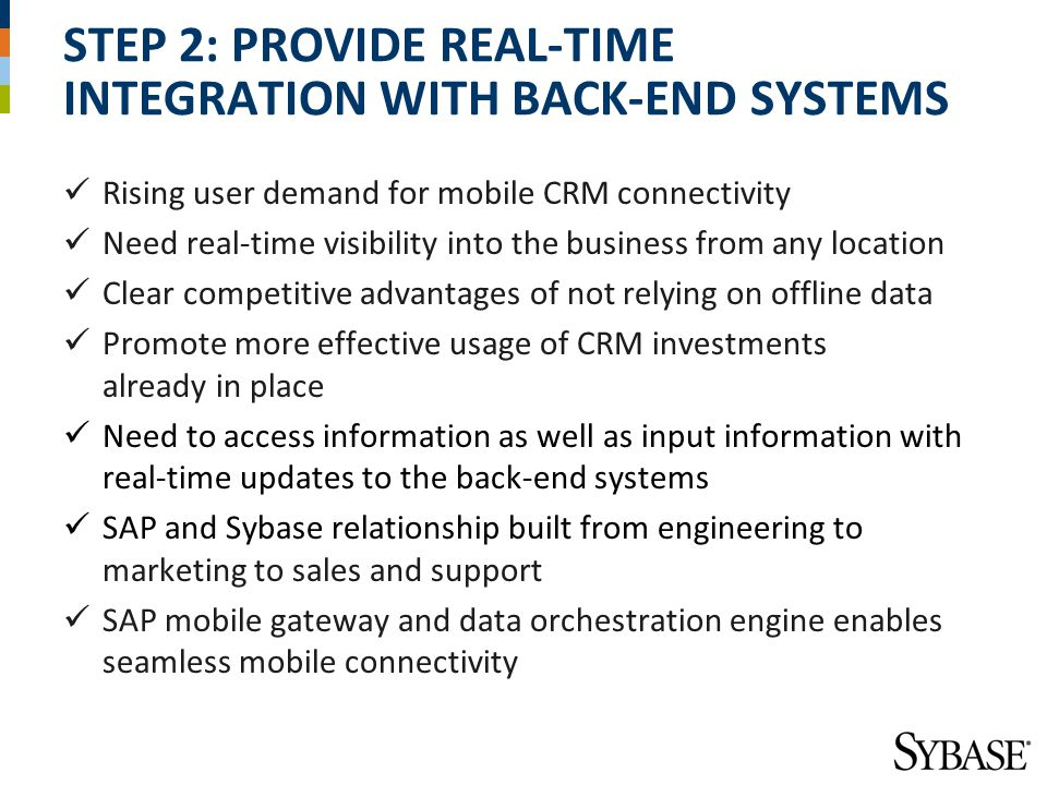 STEP 2: PROVIDE REAL-TIME INTEGRATION WITH BACK-END SYSTEMS Rising user demand for mobile CRM connectivity Need real-time visibility into the business from any location Clear competitive advantages of not relying on offline data Promote more effective usage of CRM investments already in place Need to access information as well as input information with real-time updates to the back-end systems SAP and Sybase relationship built from engineering to marketing to sales and support SAP mobile gateway and data orchestration engine enables seamless mobile connectivity