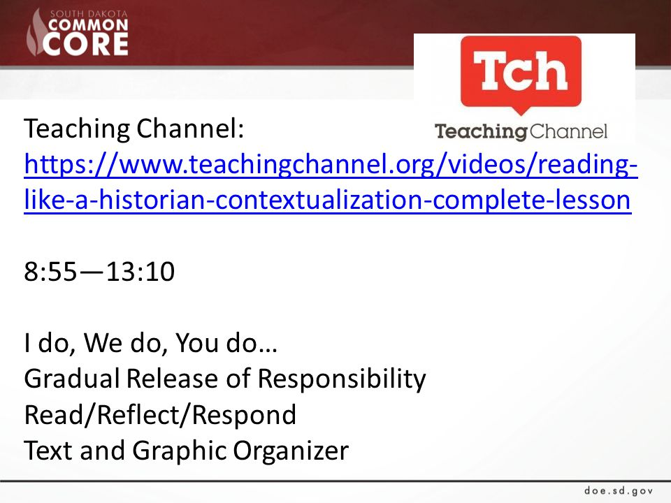 Teaching Channel: https://www.teachingchannel.org/videos/reading- like-a-historian-contextualization-complete-lesson https://www.teachingchannel.org/videos/reading- like-a-historian-contextualization-complete-lesson 8:55—13:10 I do, We do, You do… Gradual Release of Responsibility Read/Reflect/Respond Text and Graphic Organizer