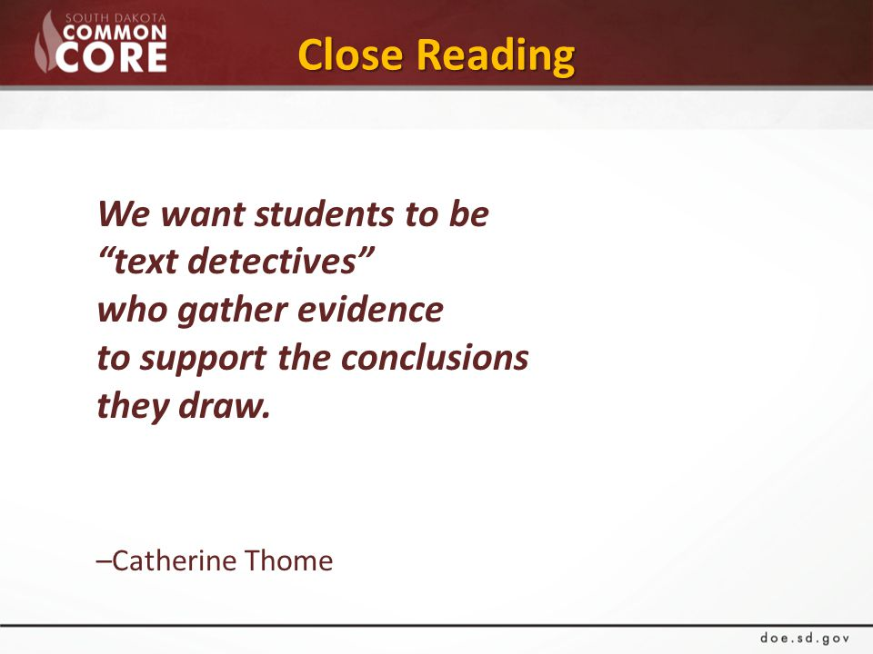 Close Reading We want students to be text detectives who gather evidence to support the conclusions they draw.
