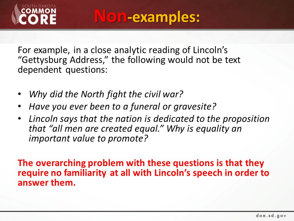 Non -examples: For example, in a close analytic reading of Lincoln's Gettysburg Address, the following would not be text dependent questions: Why did the North fight the civil war.