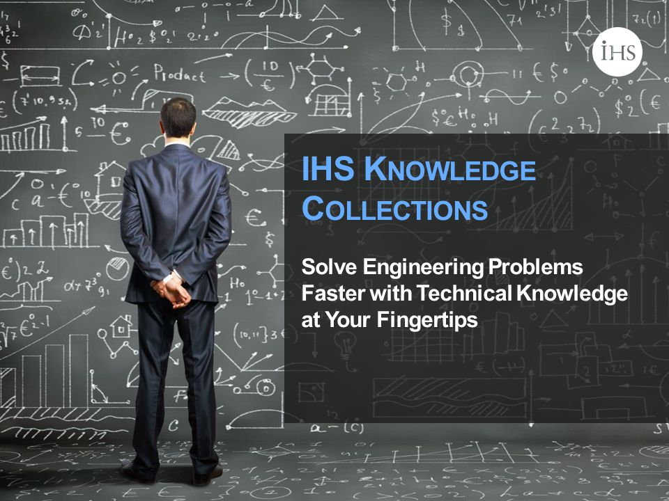 © 2014 IHS IHS K NOWLEDGE C OLLECTIONS Solve Engineering Problems Faster with Technical Knowledge at Your Fingertips