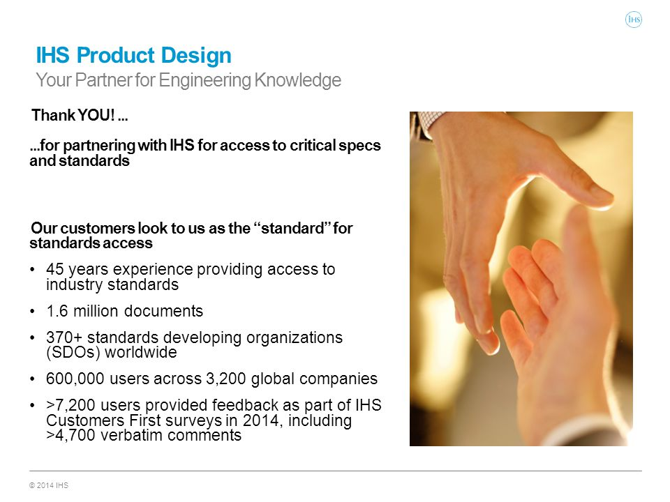 © 2014 IHS IHS Product Design Your Partner for Engineering Knowledge Thank YOU!......for partnering with IHS for access to critical specs and standard
