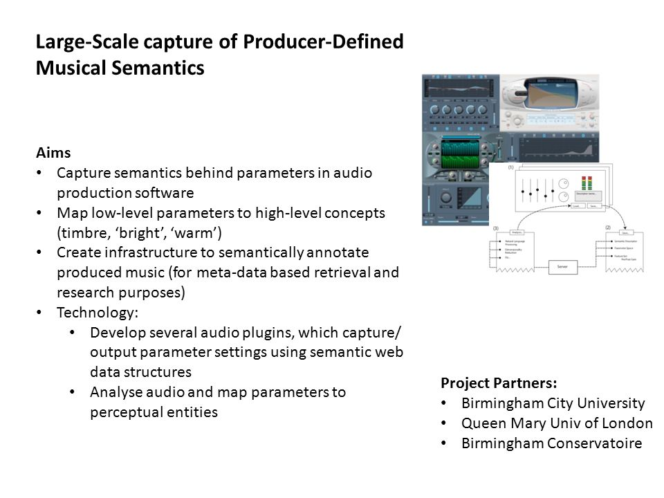 Large-Scale capture of Producer-Defined Musical Semantics Project Partners: Birmingham City University Queen Mary Univ of London Birmingham Conservatoire Aims Capture semantics behind parameters in audio production software Map low-level parameters to high-level concepts (timbre, 'bright', 'warm') Create infrastructure to semantically annotate produced music (for meta-data based retrieval and research purposes) Technology: Develop several audio plugins, which capture/ output parameter settings using semantic web data structures Analyse audio and map parameters to perceptual entities