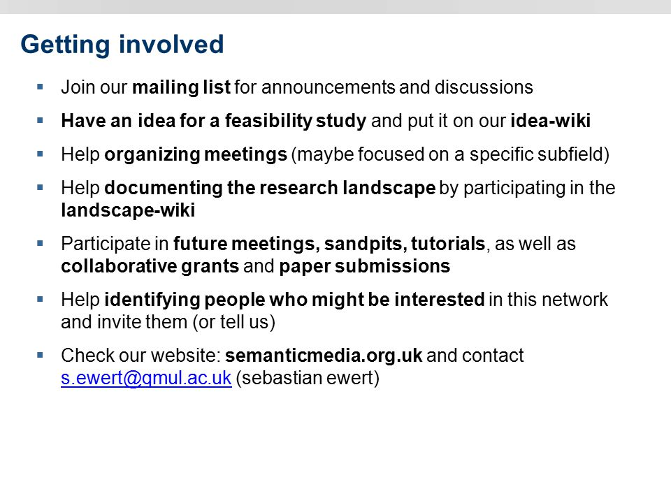 Getting involved  Join our mailing list for announcements and discussions  Have an idea for a feasibility study and put it on our idea-wiki  Help organizing meetings (maybe focused on a specific subfield)  Help documenting the research landscape by participating in the landscape-wiki  Participate in future meetings, sandpits, tutorials, as well as collaborative grants and paper submissions  Help identifying people who might be interested in this network and invite them (or tell us)  Check our website: semanticmedia.org.uk and contact s.ewert@qmul.ac.uk (sebastian ewert) s.ewert@qmul.ac.uk