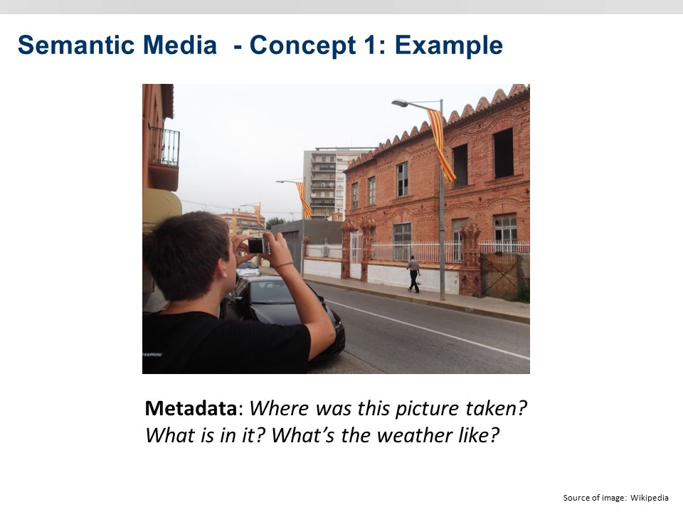 Semantic Media - Concept 1: Example Source of image: Wikipedia Metadata: Where was this picture taken.