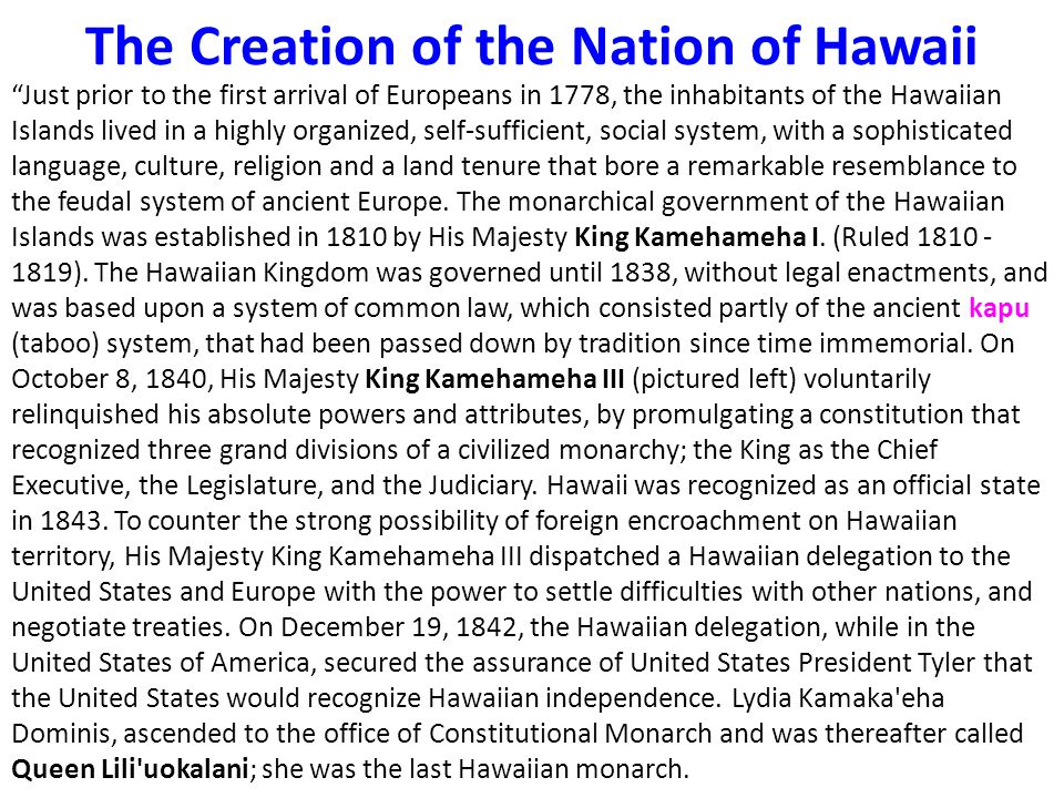 The Creation of the Nation of Hawaii Just prior to the first arrival of Europeans in 1778, the inhabitants of the Hawaiian Islands lived in a highly organized, self-sufficient, social system, with a sophisticated language, culture, religion and a land tenure that bore a remarkable resemblance to the feudal system of ancient Europe.