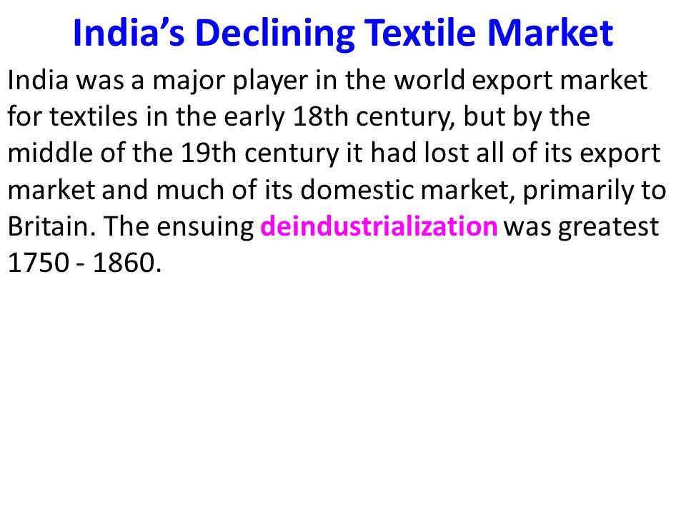 India's Declining Textile Market India was a major player in the world export market for textiles in the early 18th century, but by the middle of the 19th century it had lost all of its export market and much of its domestic market, primarily to Britain.