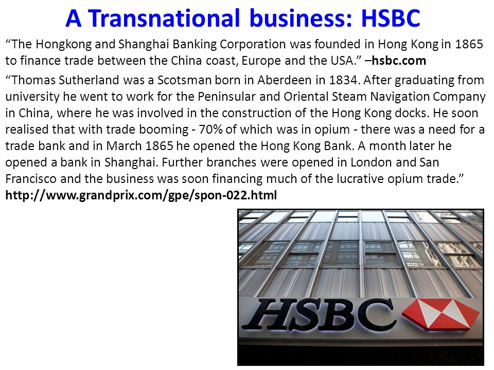 A Transnational business: HSBC The Hongkong and Shanghai Banking Corporation was founded in Hong Kong in 1865 to finance trade between the China coast, Europe and the USA. –hsbc.com Thomas Sutherland was a Scotsman born in Aberdeen in 1834.