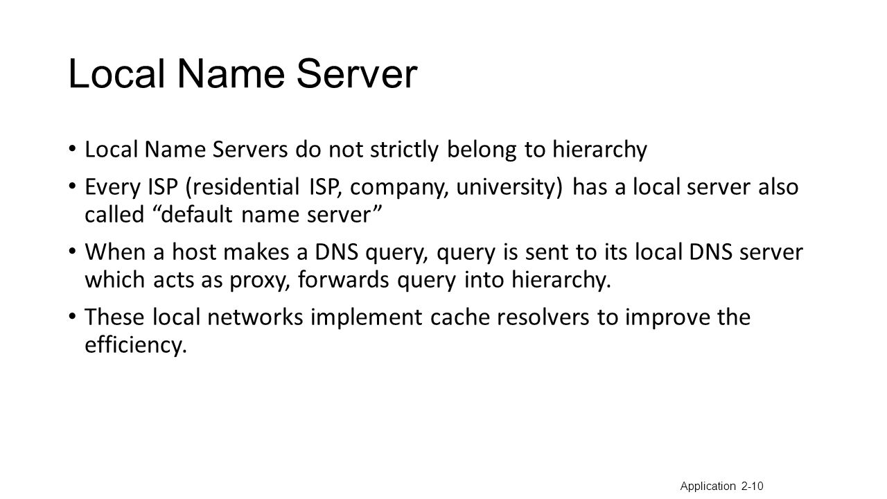 Local Name Server Local Name Servers do not strictly belong to hierarchy Every ISP (residential ISP, company, university) has a local server also called default name server When a host makes a DNS query, query is sent to its local DNS server which acts as proxy, forwards query into hierarchy.