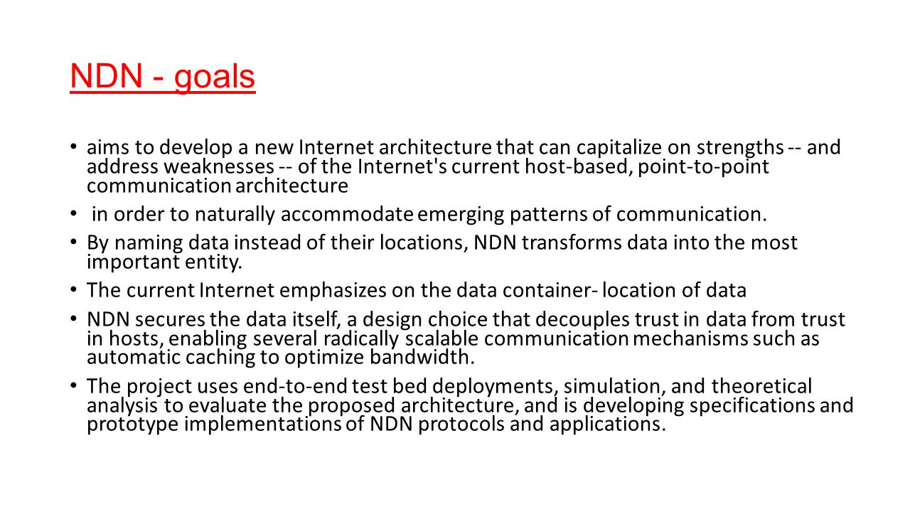 NDN - goals aims to develop a new Internet architecture that can capitalize on strengths -- and address weaknesses -- of the Internet s current host-based, point-to-point communication architecture in order to naturally accommodate emerging patterns of communication.