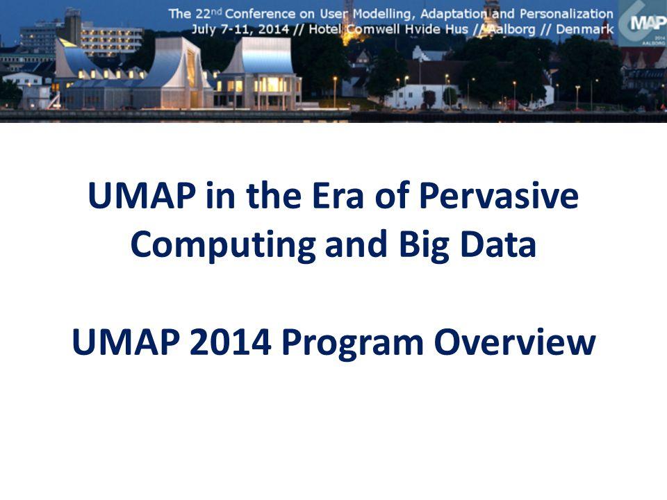 UMAP in the Era of Pervasive Computing and Big Data UMAP 2014 Program Overview