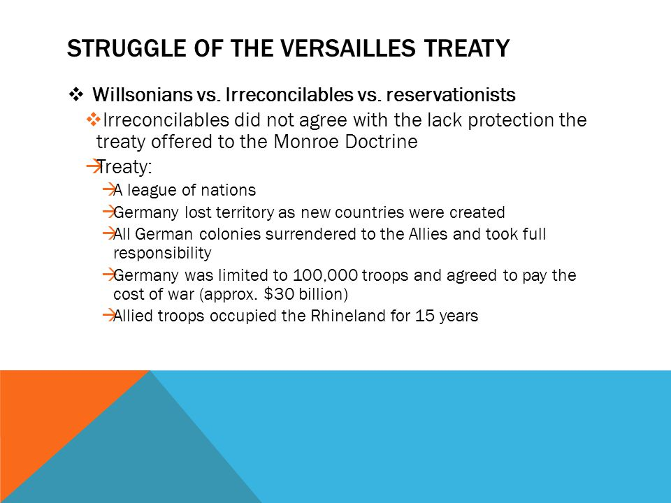 STRUGGLE OF THE VERSAILLES TREATY  Willsonians vs. Irreconcilables vs. reservationists  Irreconcilables did not agree with the lack protection the t