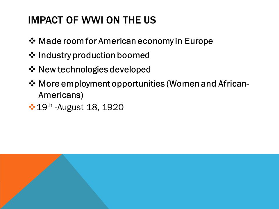 IMPACT OF WWI ON THE US  Made room for American economy in Europe  Industry production boomed  New technologies developed  More employment opportu
