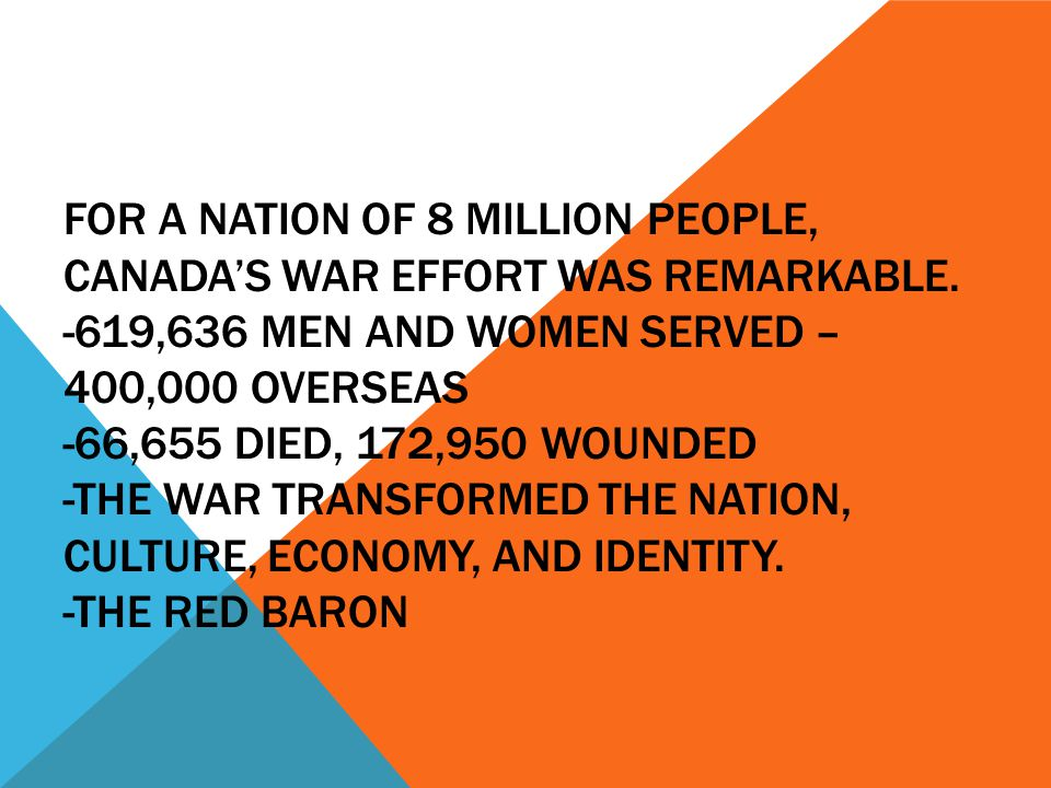 FOR A NATION OF 8 MILLION PEOPLE, CANADA'S WAR EFFORT WAS REMARKABLE. -619,636 MEN AND WOMEN SERVED – 400,000 OVERSEAS -66,655 DIED, 172,950 WOUNDED -