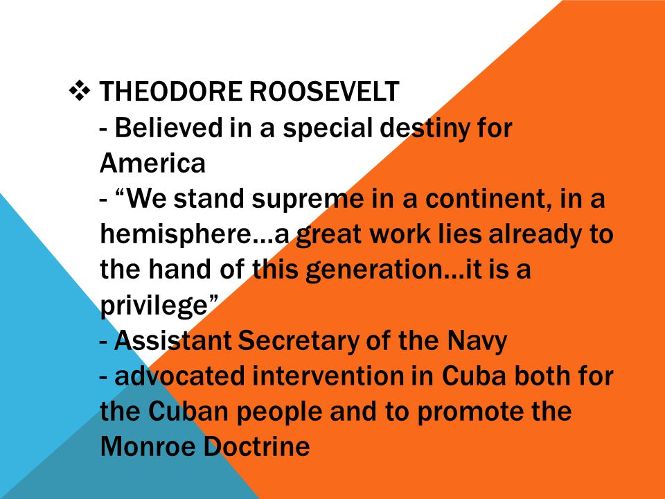 " THEODORE ROOSEVELT - Believed in a special destiny for America - ""We stand supreme in a continent, in a hemisphere…a great work lies already to the"