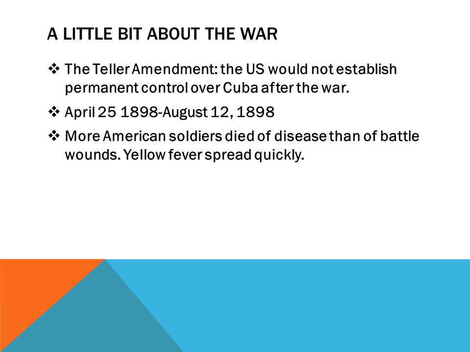 A LITTLE BIT ABOUT THE WAR  The Teller Amendment: the US would not establish permanent control over Cuba after the war.  April 25 1898-August 12, 18