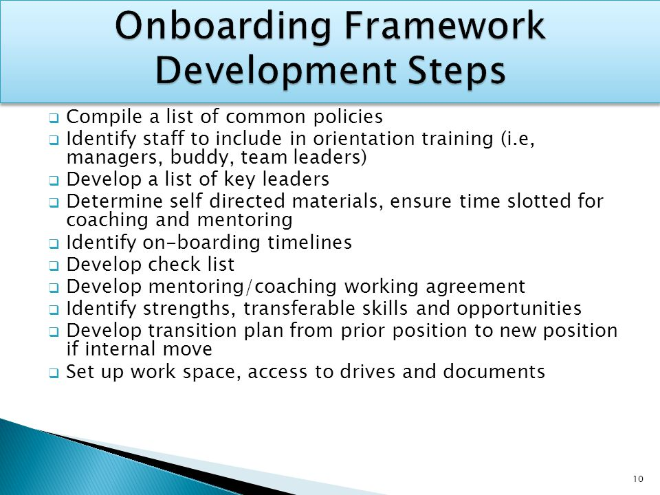  Compile a list of common policies  Identify staff to include in orientation training (i.e, managers, buddy, team leaders)  Develop a list of key leaders  Determine self directed materials, ensure time slotted for coaching and mentoring  Identify on-boarding timelines  Develop check list  Develop mentoring/coaching working agreement  Identify strengths, transferable skills and opportunities  Develop transition plan from prior position to new position if internal move  Set up work space, access to drives and documents 10
